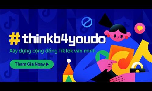 TikTok ra mắt chiến dịch #thinkb4youdo kêu gọi mọi người chung tay vì một cộng đồng mạng thân thiện và an toàn